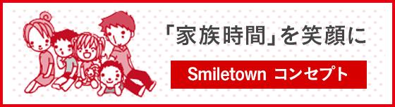 家族時間」を笑顔に Smiletown コンセプト