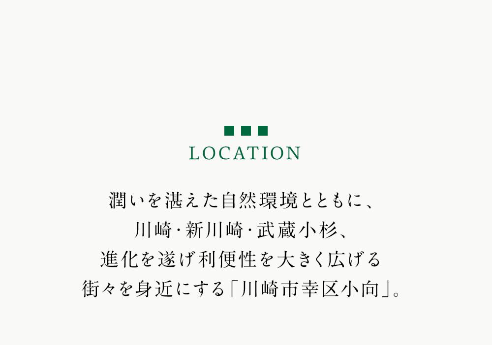LOCATION 都潤いを湛えた自然環境とともに、川崎・新川崎・武蔵小杉、進化を遂げ利便性を大きく広げる街々を身近にする「川崎市幸区小向」。